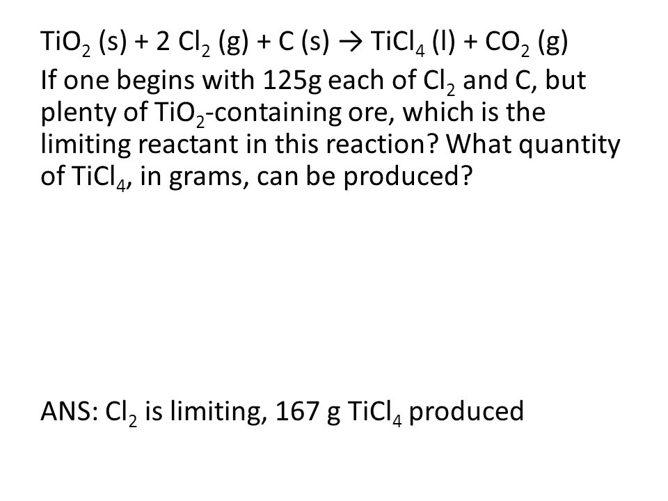 TiO 2 (s) + 2 Cl 2 (g) + C (s) → TiCl 4 (l) + CO 2 (g) If one begins with 125g each of Cl 2 and C, but plenty of TiO 2 -containing ore, which is the limiting reactant in this reaction.