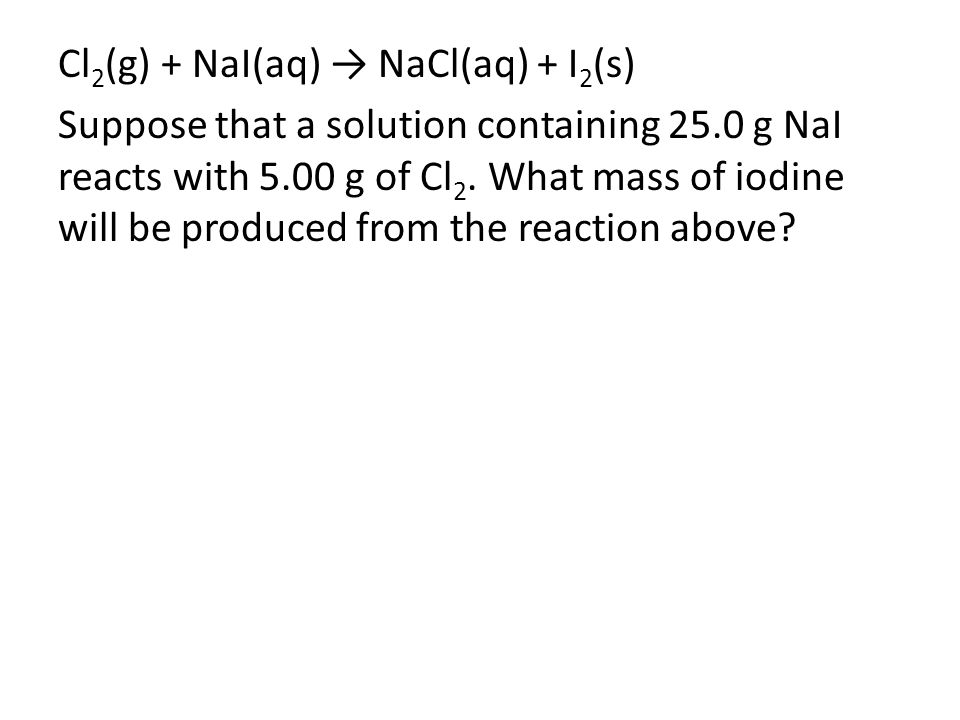 Cl 2 (g) + NaI(aq) → NaCl(aq) + I 2 (s) Suppose that a solution containing 25.0 g NaI reacts with 5.00 g of Cl 2. What mass of iodine will be produced