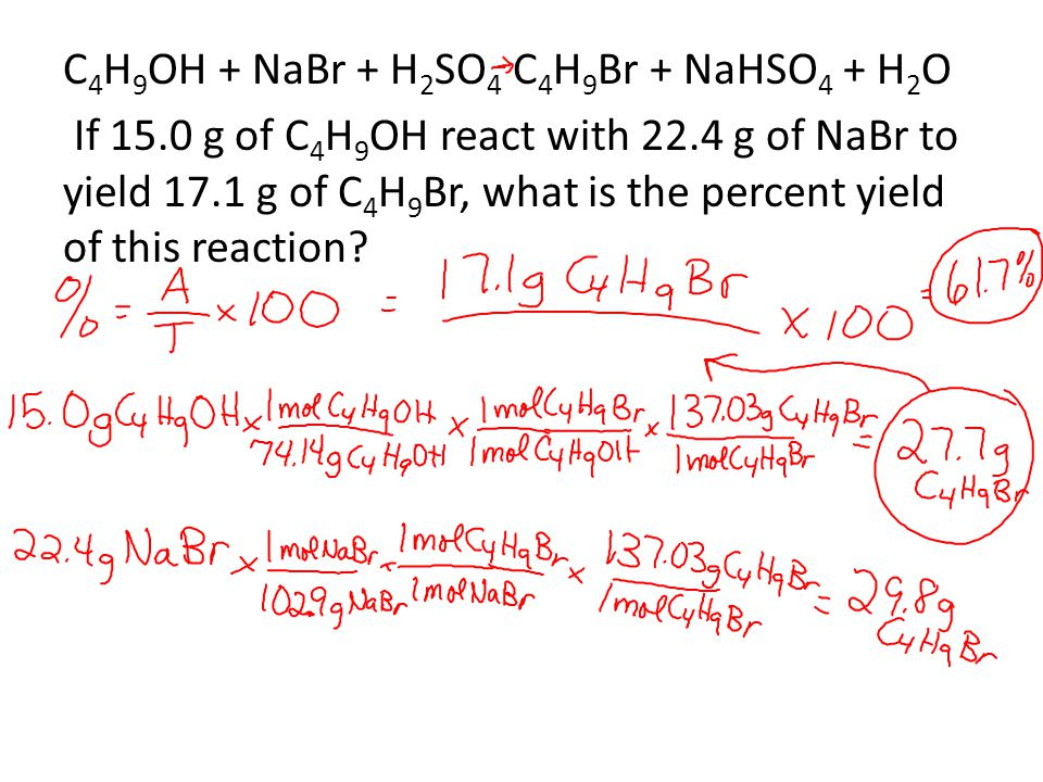C 4 H 9 OH + NaBr + H 2 SO 4 C 4 H 9 Br + NaHSO 4 + H 2 O If 15.0 g of C 4 H 9 OH react with 22.4 g of NaBr to yield 17.1 g of C 4 H 9 Br, what is the percent yield of this reaction?