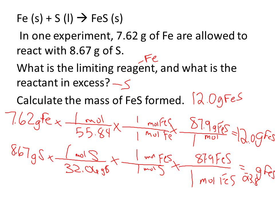 Fe (s) + S (l)  FeS (s) In one experiment, 7.62 g of Fe are allowed to react with 8.67 g of S. What is the limiting reagent, and what is the reactant