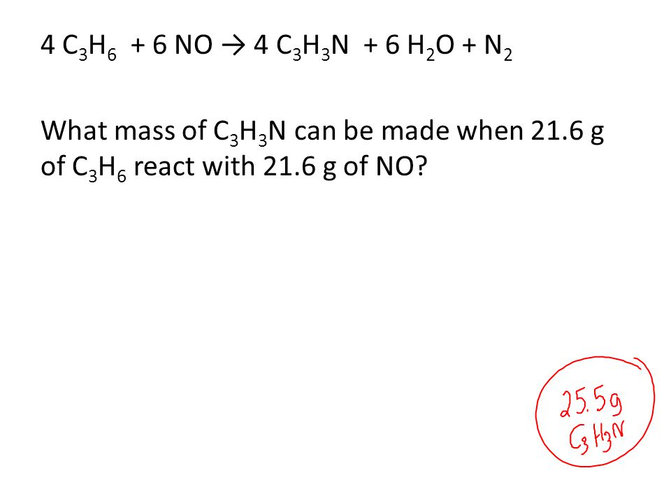 4 C 3 H 6 + 6 NO → 4 C 3 H 3 N + 6 H 2 O + N 2 What mass of C 3 H 3 N can be made when 21.6 g of C 3 H 6 react with 21.6 g of NO?