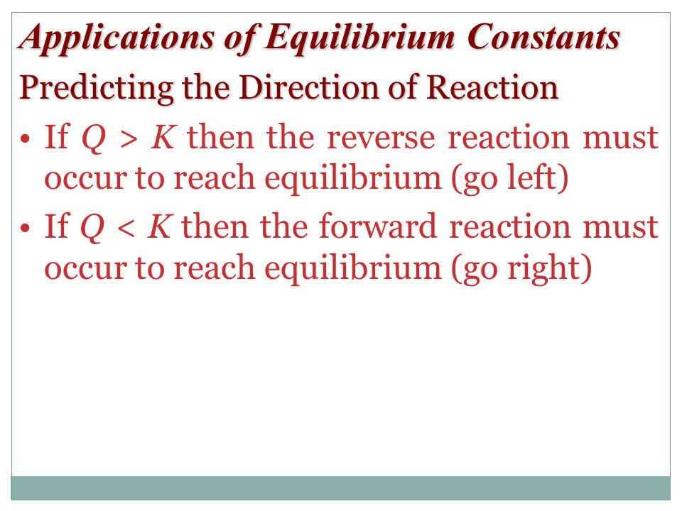 Applications of Equilibrium Constants Predicting the Direction of Reaction If Q > K then the reverse reaction must occur to reach equilibrium (go left) If Q < K then the forward reaction must occur to reach equilibrium (go right)