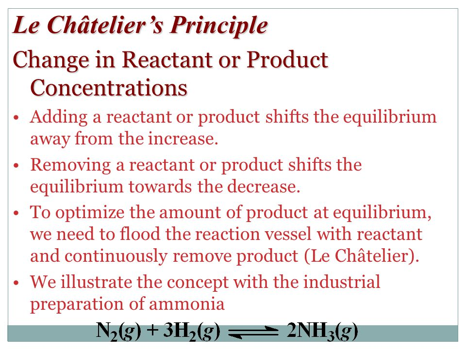 Le Châtelier's Principle Change in Reactant or Product Concentrations Adding a reactant or product shifts the equilibrium away from the increase.