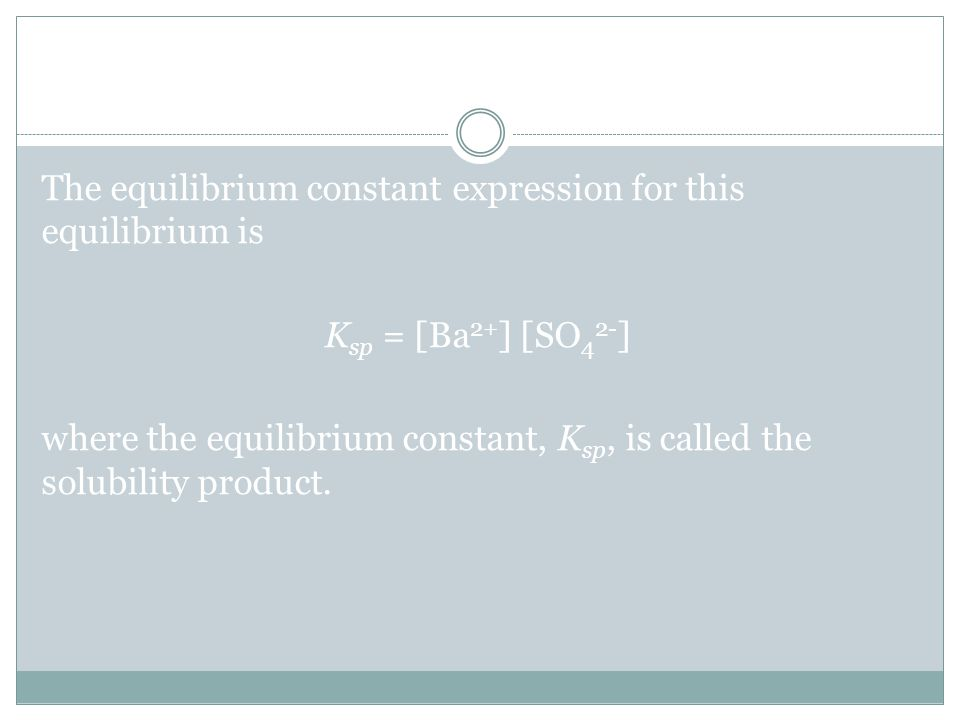 Solubility Products The equilibrium constant expression for this equilibrium is K sp = [Ba 2+ ] [SO 4 2- ] where the equilibrium constant, K sp, is called the solubility product.
