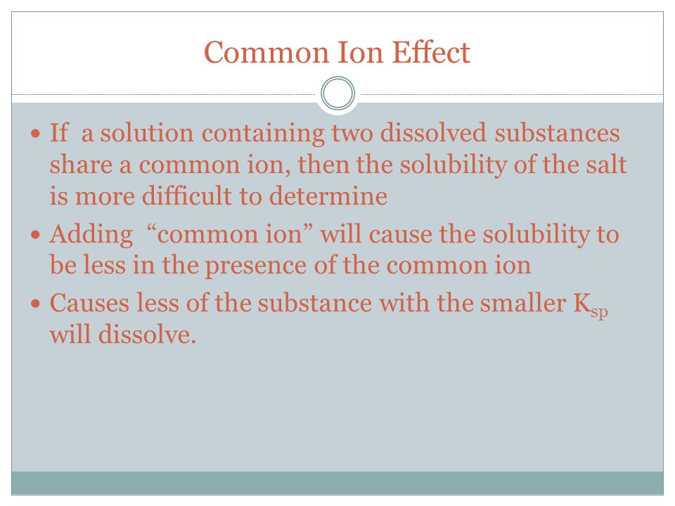 Common Ion Effect If a solution containing two dissolved substances share a common ion, then the solubility of the salt is more difficult to determine Adding common ion will cause the solubility to be less in the presence of the common ion Causes less of the substance with the smaller K sp will dissolve.
