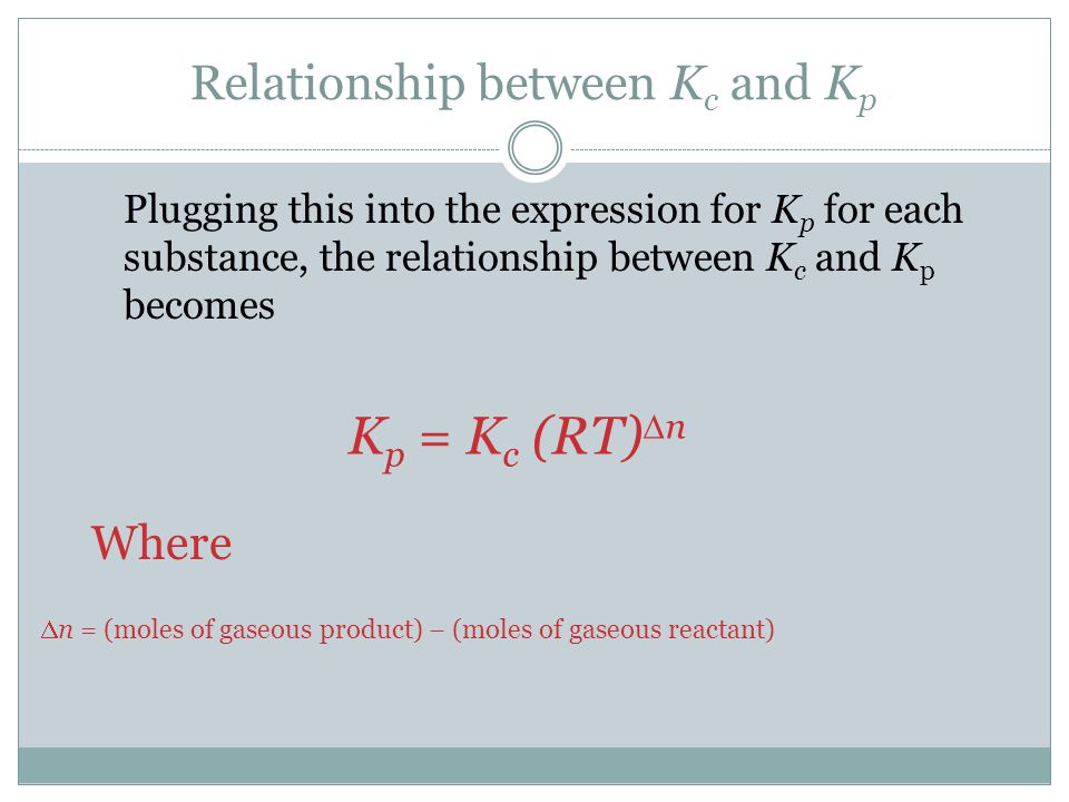 Relationship between K c and K p Plugging this into the expression for K p for each substance, the relationship between K c and K p becomes Where K p = K c (RT)  n  n = (moles of gaseous product) − (moles of gaseous reactant)