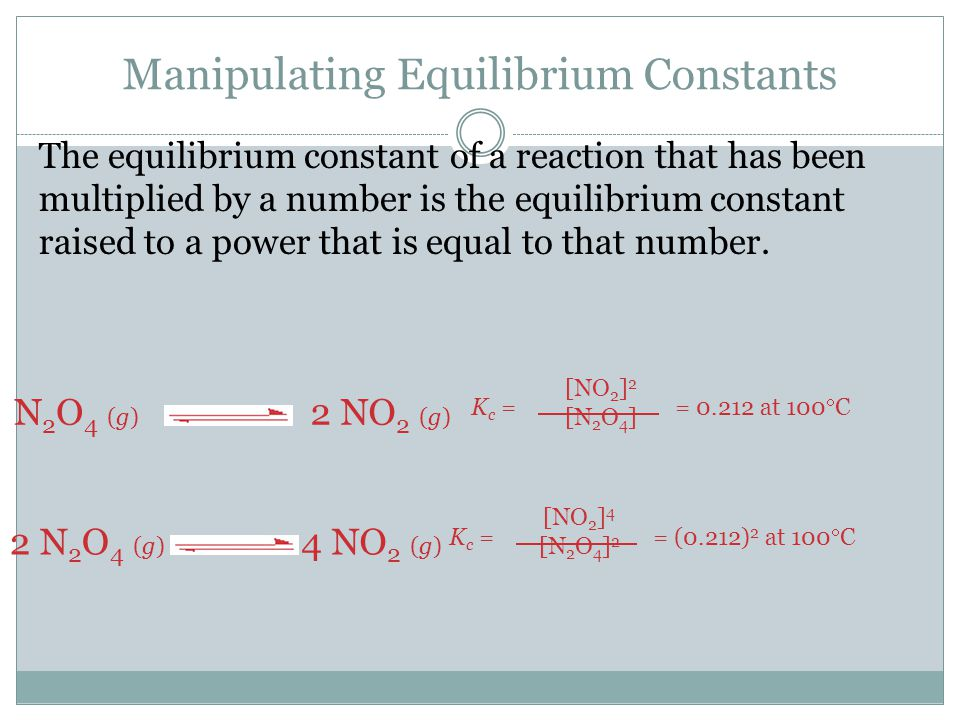 Manipulating Equilibrium Constants The equilibrium constant of a reaction that has been multiplied by a number is the equilibrium constant raised to a power that is equal to that number.