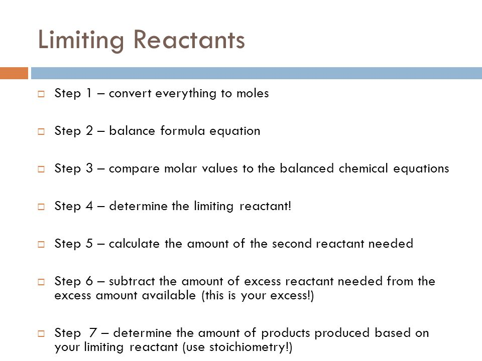 Limiting Reactants  Step 1 – convert everything to moles  Step 2 – balance formula equation  Step 3 – compare molar values to the balanced chemical