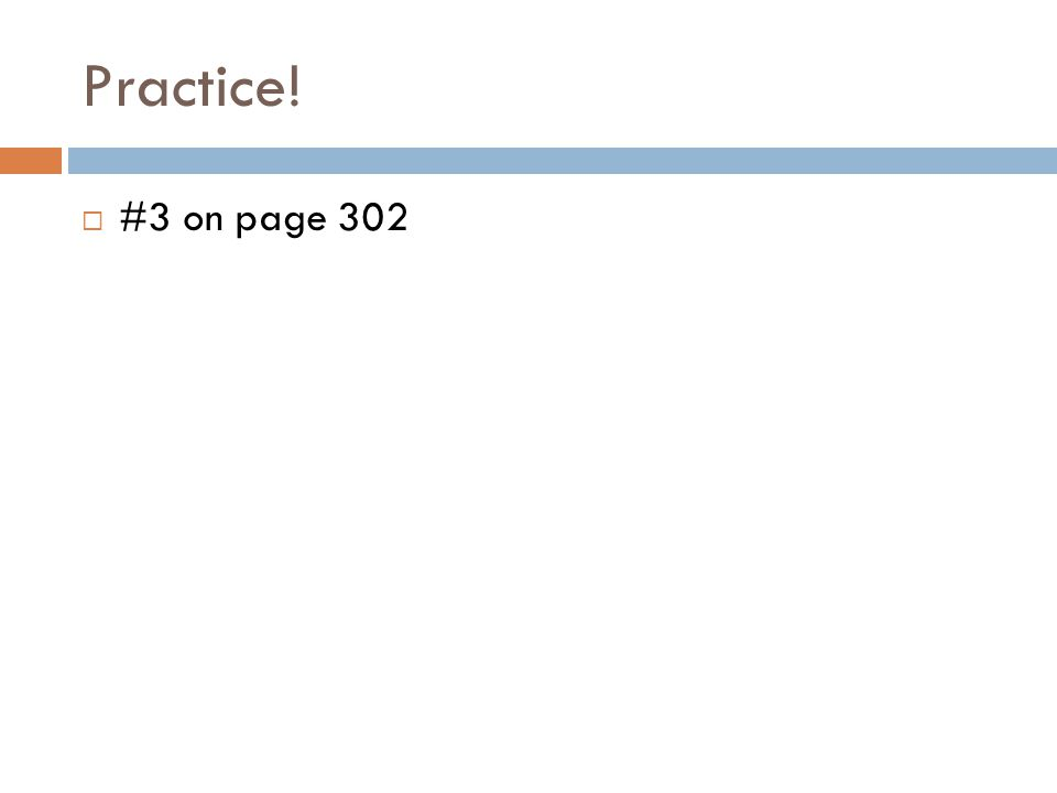 Practice!  #3 on page 302