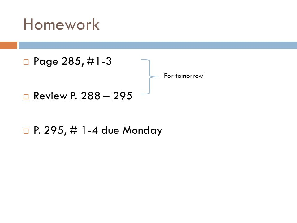 Homework  Page 285, #1-3  Review P. 288 – 295  P. 295, # 1-4 due Monday For tomorrow!