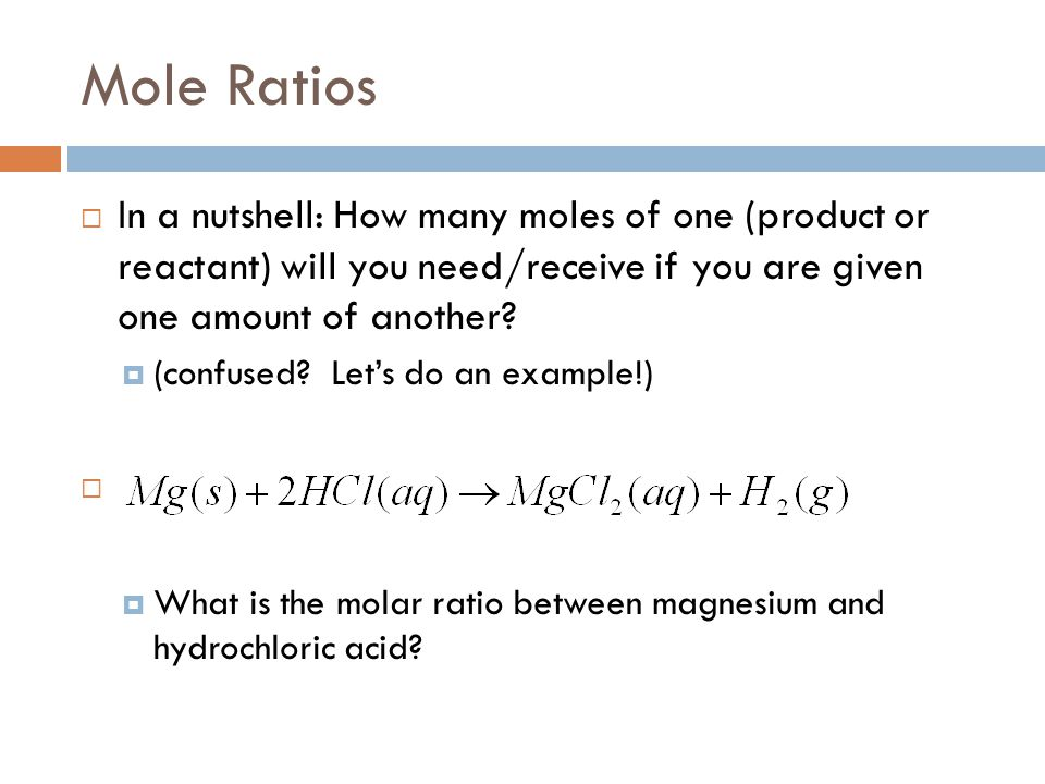 Mole Ratios  In a nutshell: How many moles of one (product or reactant) will you need/receive if you are given one amount of another?  (confused? Le