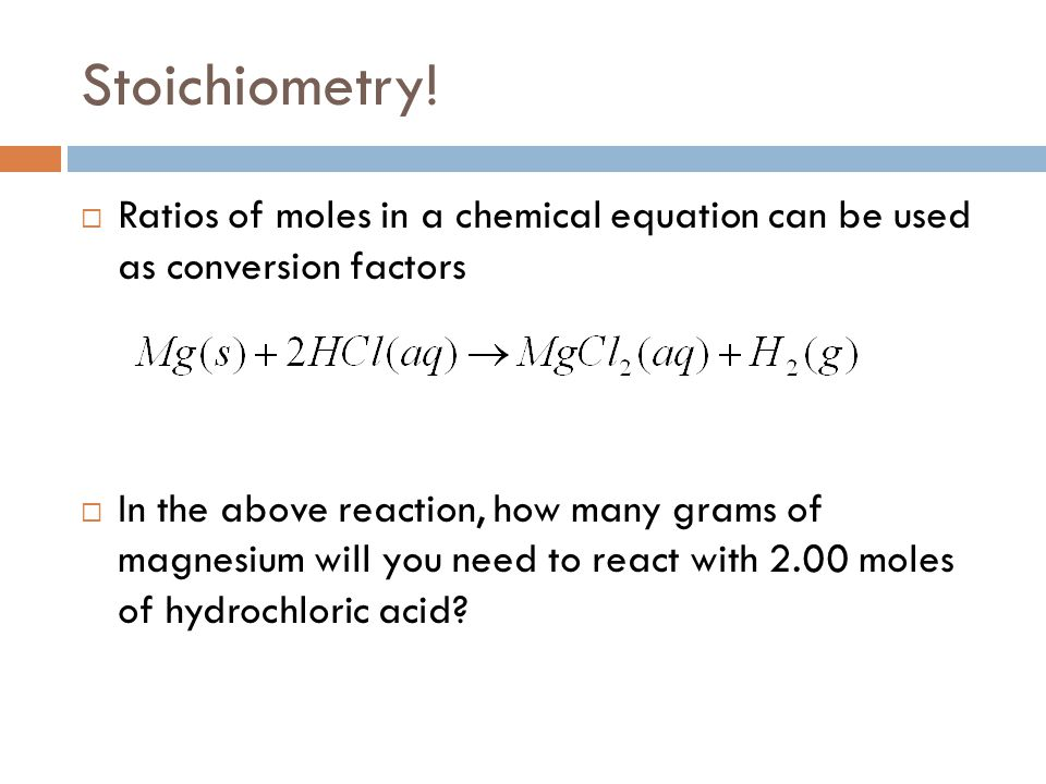 Stoichiometry!  Ratios of moles in a chemical equation can be used as conversion factors  In the above reaction, how many grams of magnesium will yo