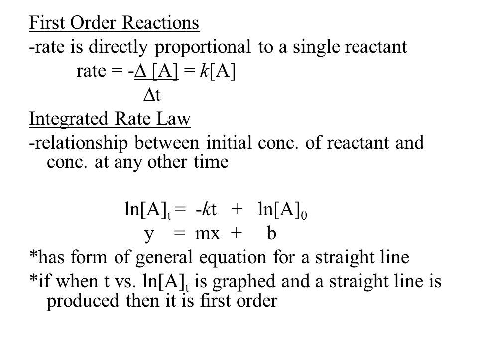 First Order Reactions -rate is directly proportional to a single reactant rate = -∆ [A] = k[A] ∆t Integrated Rate Law -relationship between initial conc.