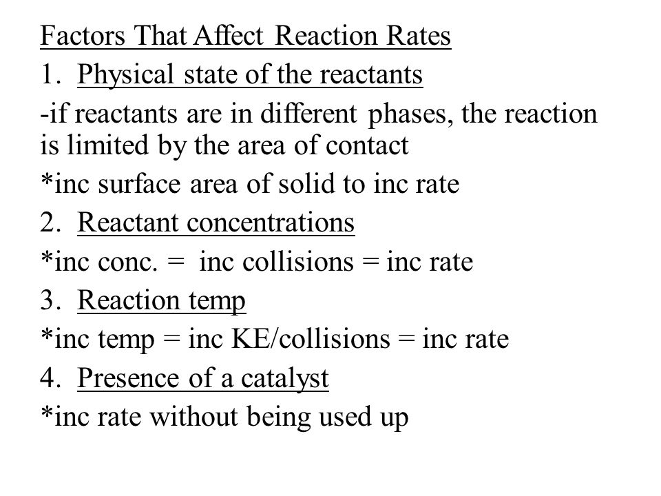 Factors That Affect Reaction Rates 1.Physical state of the reactants -if reactants are in different phases, the reaction is limited by the area of contact *inc surface area of solid to inc rate 2.
