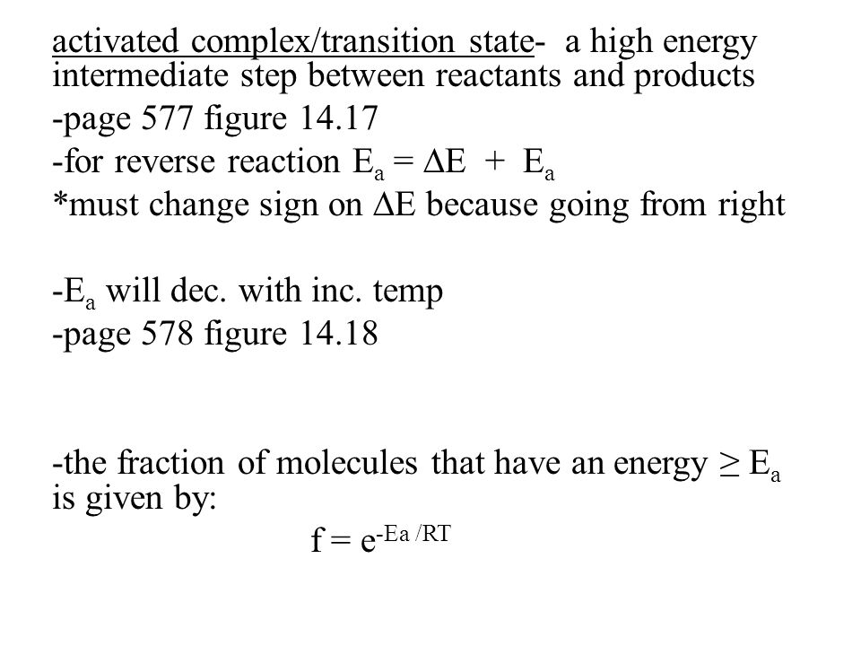 activated complex/transition state- a high energy intermediate step between reactants and products -page 577 figure 14.17 -for reverse reaction E a = ∆E + E a *must change sign on ∆E because going from right -E a will dec.