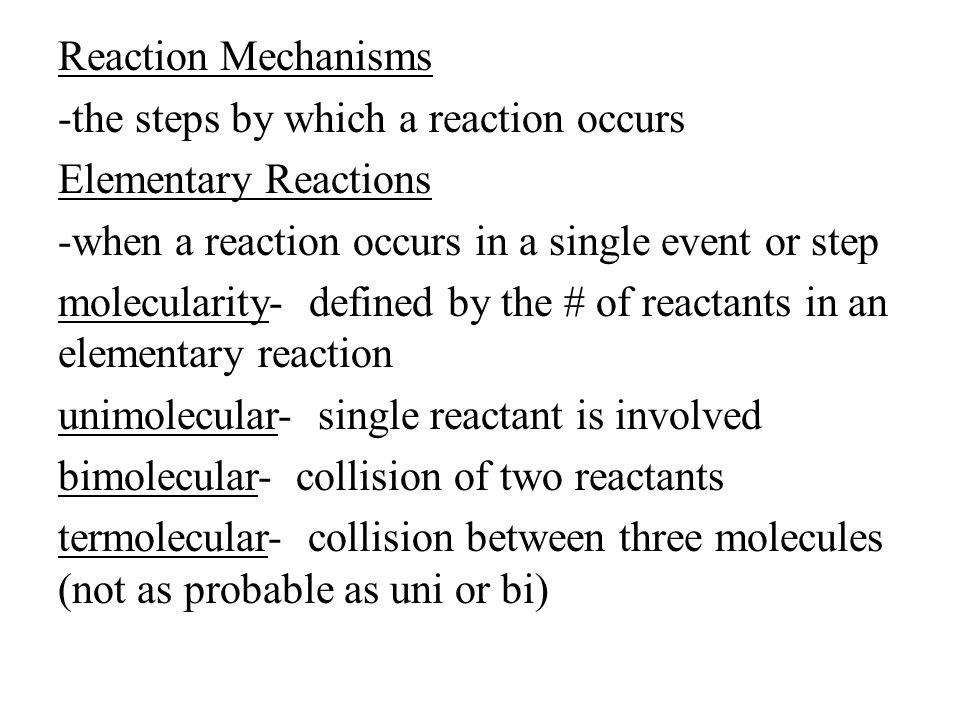 Reaction Mechanisms -the steps by which a reaction occurs Elementary Reactions -when a reaction occurs in a single event or step molecularity- defined by the # of reactants in an elementary reaction unimolecular- single reactant is involved bimolecular- collision of two reactants termolecular- collision between three molecules (not as probable as uni or bi)