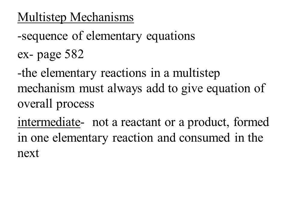 Multistep Mechanisms -sequence of elementary equations ex- page 582 -the elementary reactions in a multistep mechanism must always add to give equation of overall process intermediate- not a reactant or a product, formed in one elementary reaction and consumed in the next