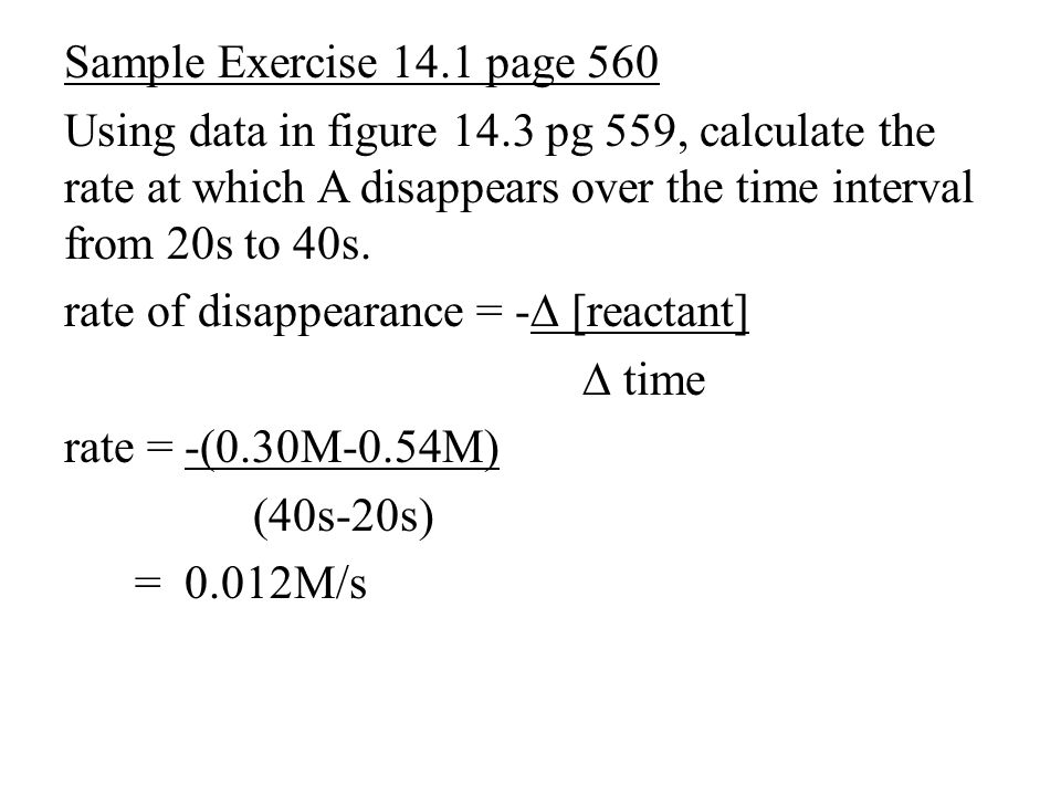 Sample Exercise 14.1 page 560 Using data in figure 14.3 pg 559, calculate the rate at which A disappears over the time interval from 20s to 40s.
