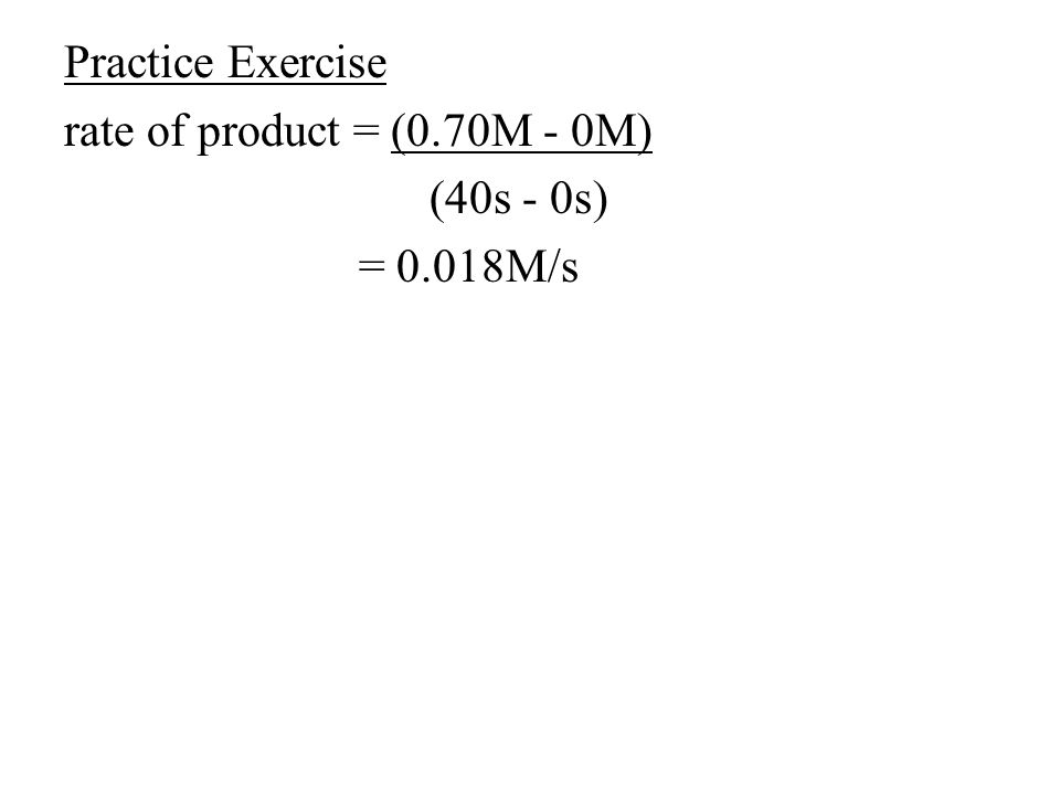 Practice Exercise rate of product = (0.70M - 0M) (40s - 0s) = 0.018M/s