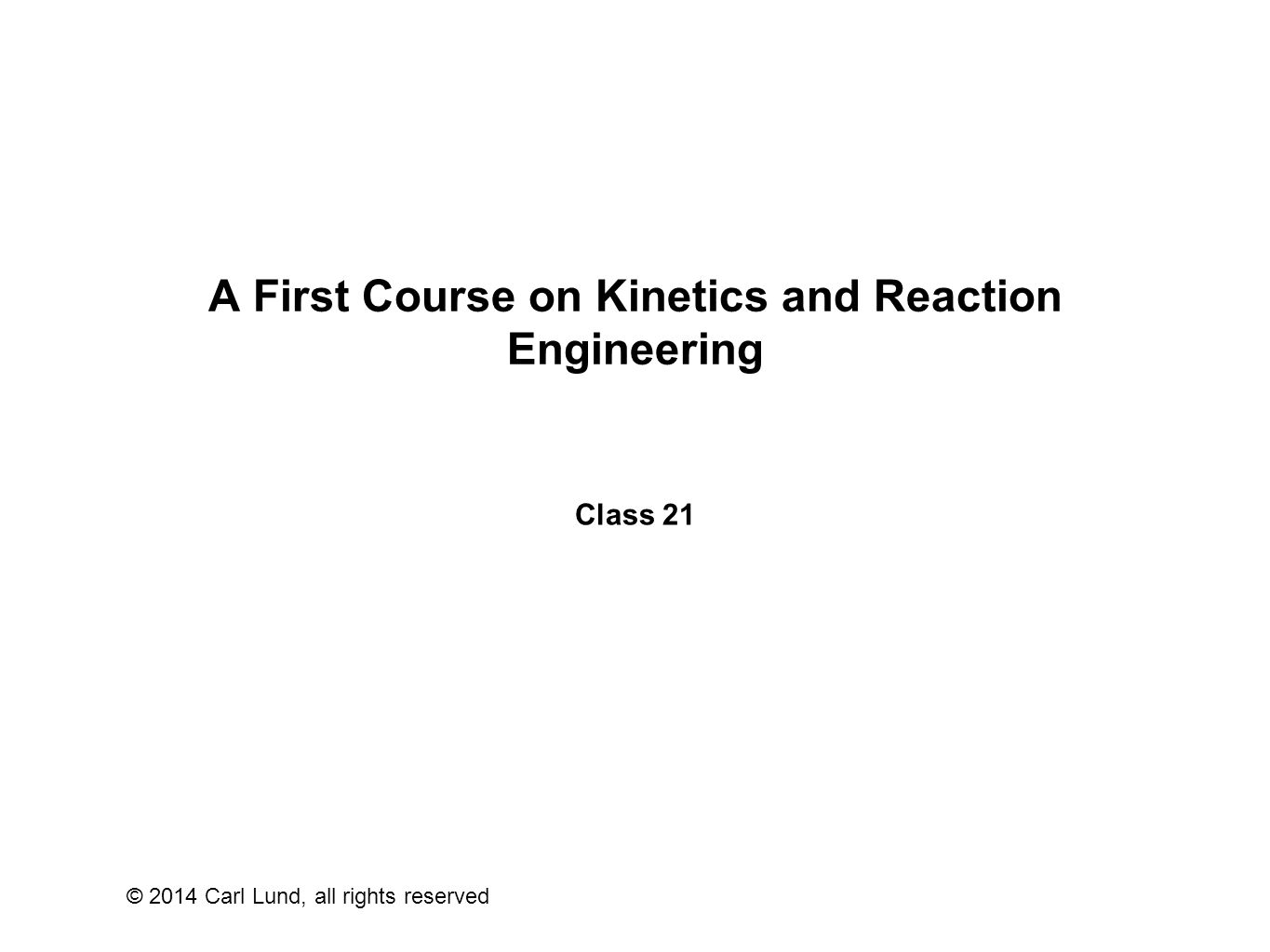 © 2014 Carl Lund, all rights reserved A First Course on Kinetics and Reaction Engineering Class 21