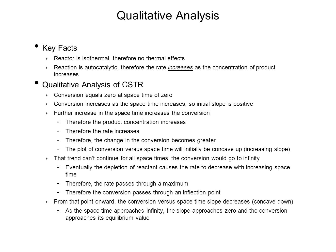 Qualitative Analysis Key Facts ‣ Reactor is isothermal, therefore no thermal effects ‣ Reaction is autocatalytic, therefore the rate increases as the concentration of product increases Qualitative Analysis of CSTR ‣ Conversion equals zero at space time of zero ‣ Conversion increases as the space time increases, so initial slope is positive ‣ Further increase in the space time increases the conversion  Therefore the product concentration increases  Therefore the rate increases  Therefore, the change in the conversion becomes greater  The plot of conversion versus space time will initially be concave up (increasing slope) ‣ That trend can't continue for all space times; the conversion would go to infinity  Eventually the depletion of reactant causes the rate to decrease with increasing space time  Therefore, the rate passes through a maximum  Therefore the conversion passes through an inflection point ‣ From that point onward, the conversion versus space time slope decreases (concave down)  As the space time approaches infinity, the slope approaches zero and the conversion approaches its equilibrium value