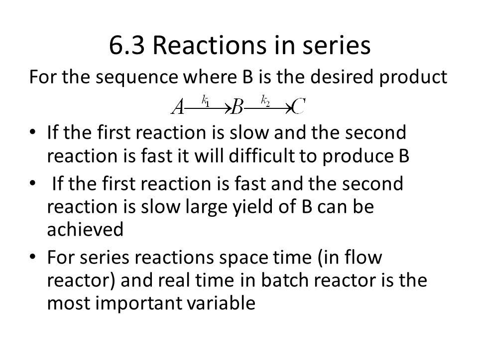 6.3 Reactions in series For the sequence where B is the desired product If the first reaction is slow and the second reaction is fast it will difficult to produce B If the first reaction is fast and the second reaction is slow large yield of B can be achieved For series reactions space time (in flow reactor) and real time in batch reactor is the most important variable