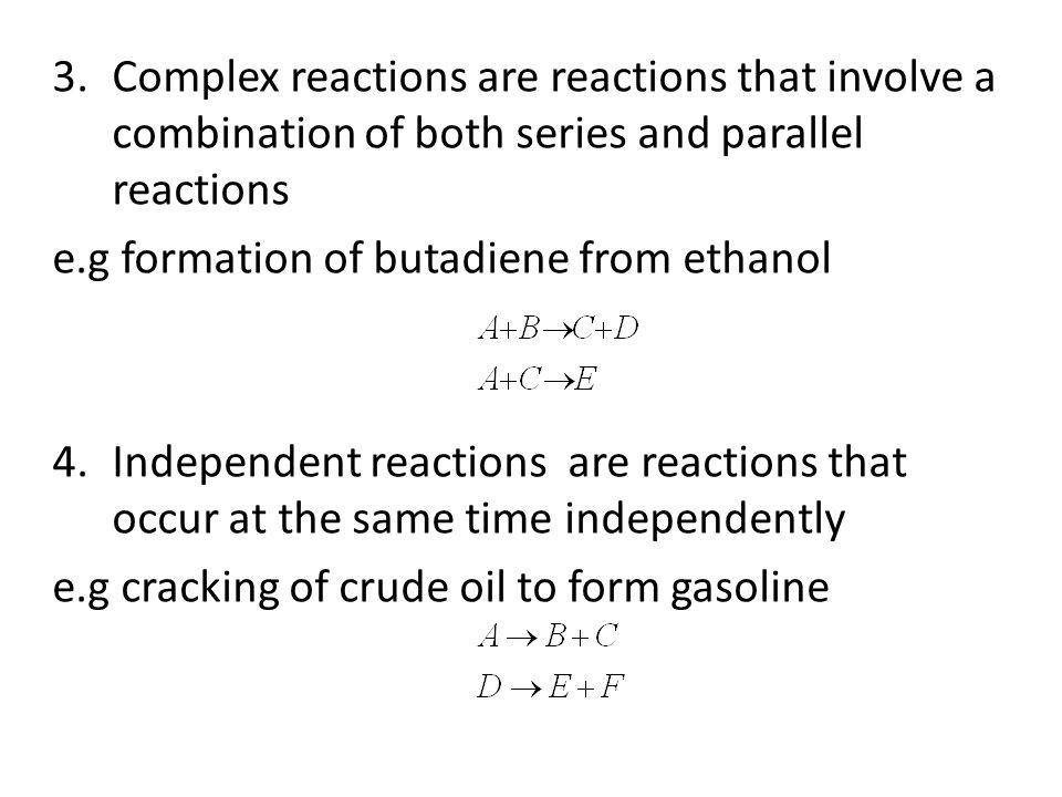 3.Complex reactions are reactions that involve a combination of both series and parallel reactions e.g formation of butadiene from ethanol 4.Independent reactions are reactions that occur at the same time independently e.g cracking of crude oil to form gasoline