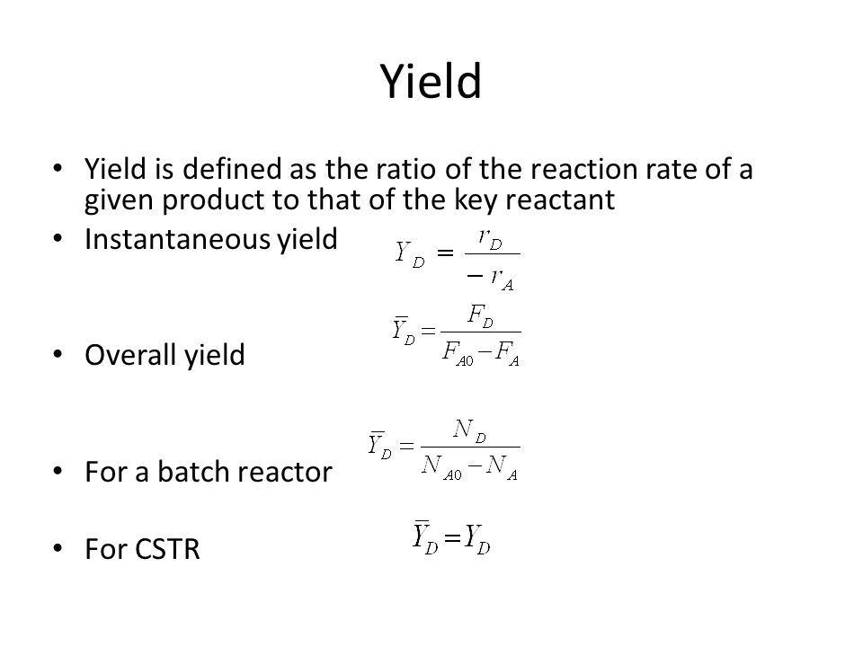 Yield Yield is defined as the ratio of the reaction rate of a given product to that of the key reactant Instantaneous yield Overall yield For a batch reactor For CSTR