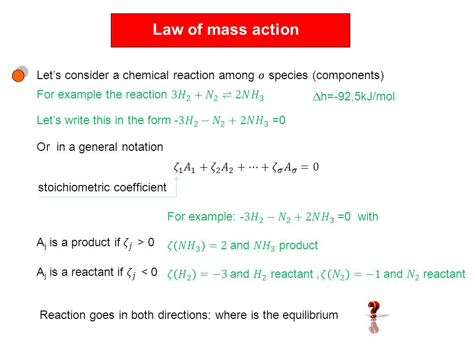 Law of mass action Let's consider a chemical reaction among  species (components)  h=-92,5kJ/mol Or in a general notation stoichiometric coefficient Reaction goes in both directions: where is the equilibrium