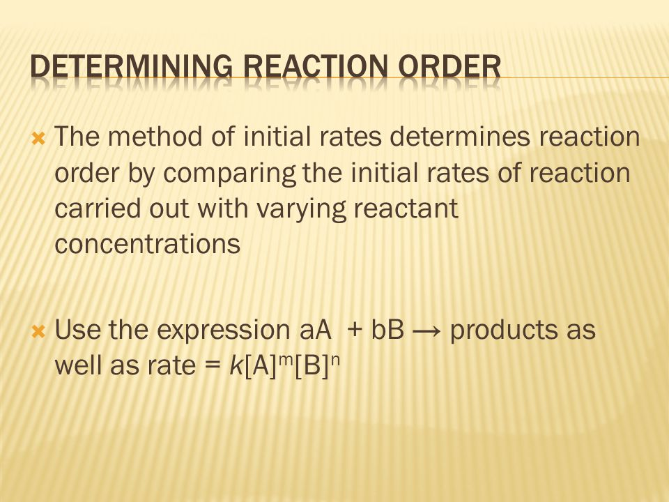  The method of initial rates determines reaction order by comparing the initial rates of reaction carried out with varying reactant concentrations 