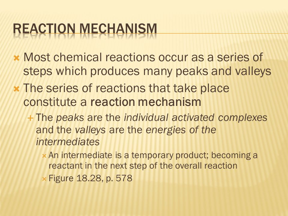  Most chemical reactions occur as a series of steps which produces many peaks and valleys  The series of reactions that take place constitute a reaction mechanism  The peaks are the individual activated complexes and the valleys are the energies of the intermediates  An intermediate is a temporary product; becoming a reactant in the next step of the overall reaction  Figure 18.28, p.