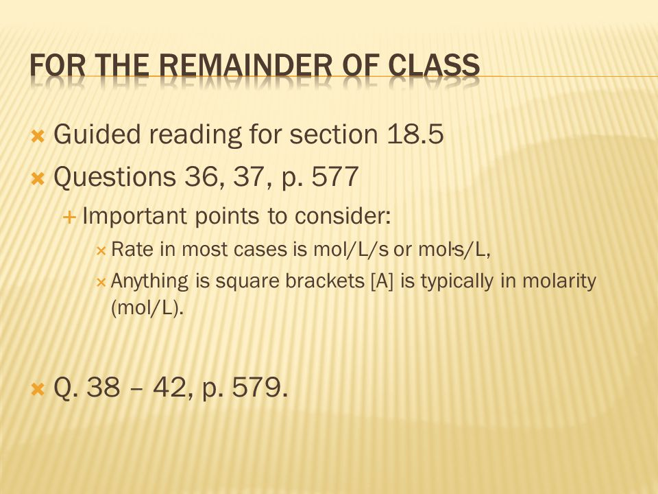 Guided reading for section 18.5  Questions 36, 37, p. 577  Important points to consider:  Rate in most cases is mol/L/s or mol∙s/L,  Anything is