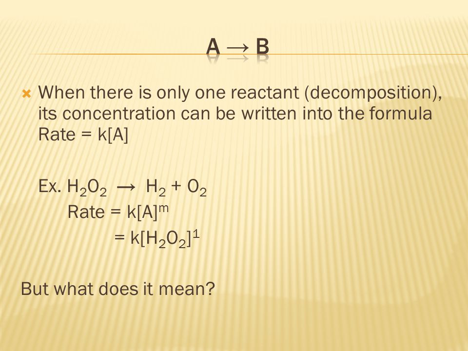  When there is only one reactant (decomposition), its concentration can be written into the formula Rate = k[A] Ex.