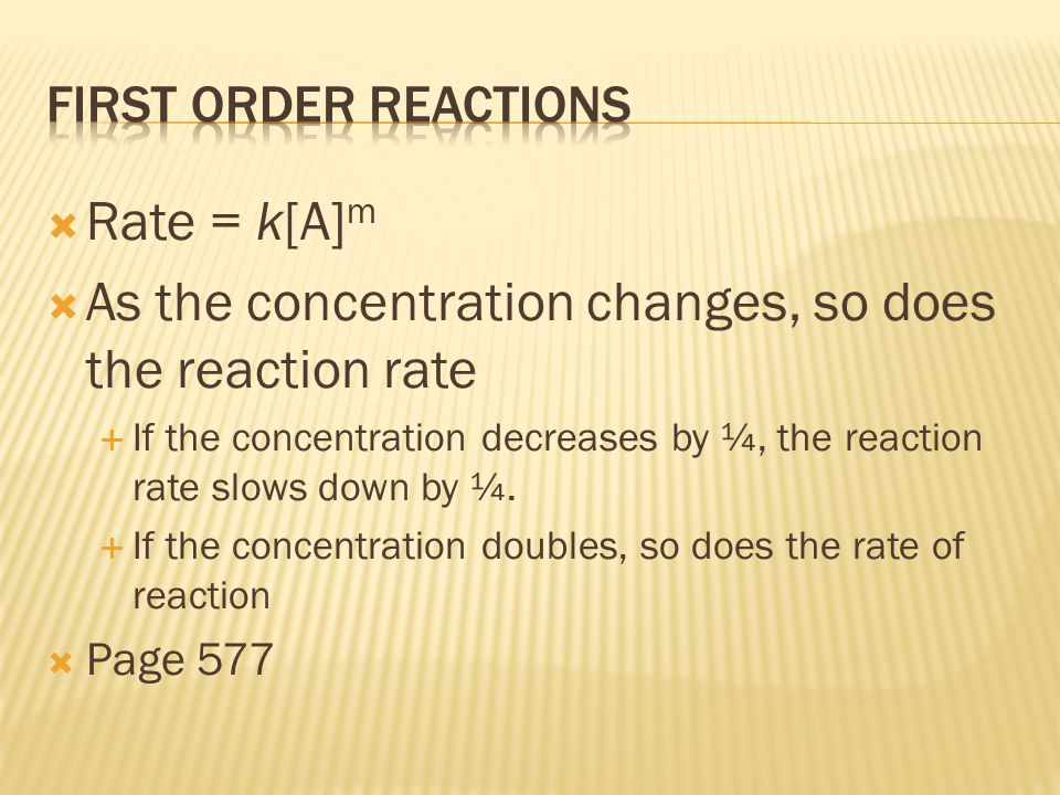  Rate = k[A] m  As the concentration changes, so does the reaction rate  If the concentration decreases by ¼, the reaction rate slows down by ¼.