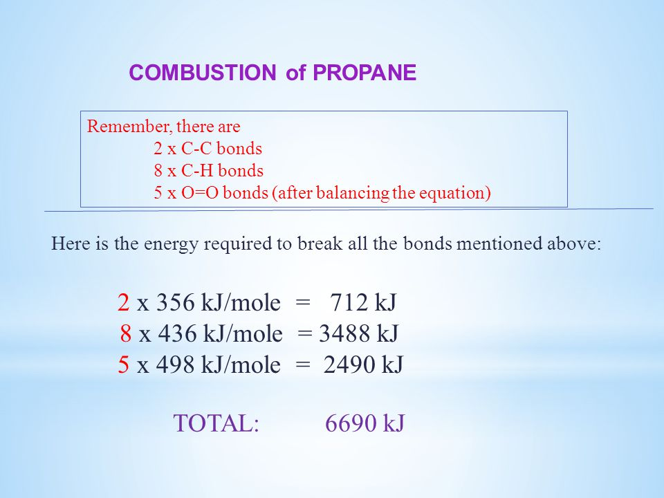 COMBUSTION of PROPANE Here is the energy required to break all the bonds mentioned above: 2 x 356 kJ/mole = 712 kJ 8 x 436 kJ/mole = 3488 kJ 5 x 498 kJ/mole = 2490 kJ Remember, there are 2 x C-C bonds 8 x C-H bonds 5 x O=O bonds (after balancing the equation) TOTAL: 6690 kJ
