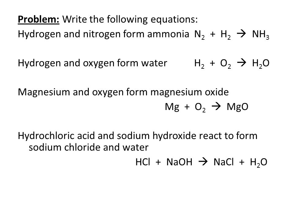 Problem: Write the following equations: Hydrogen and nitrogen form ammoniaN 2 + H 2  NH 3 Hydrogen and oxygen form waterH 2 + O 2  H 2 O Magnesium and oxygen form magnesium oxide Mg + O 2  MgO Hydrochloric acid and sodium hydroxide react to form sodium chloride and water HCl + NaOH  NaCl + H 2 O