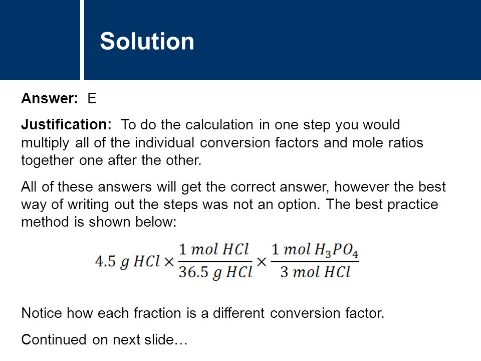 Solution Answer: E Justification: To do the calculation in one step you would multiply all of the individual conversion factors and mole ratios together one after the other.