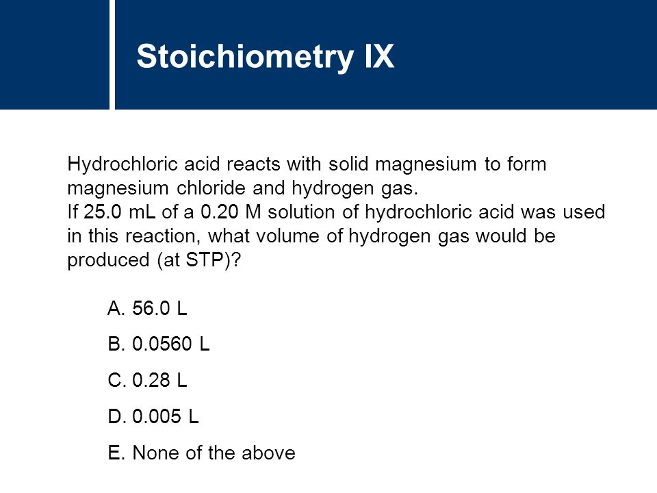 Stoichiometry IX Hydrochloric acid reacts with solid magnesium to form magnesium chloride and hydrogen gas.