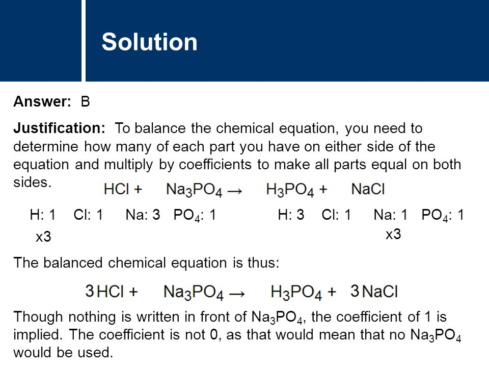 Solution Answer: B Justification: To balance the chemical equation, you need to determine how many of each part you have on either side of the equation and multiply by coefficients to make all parts equal on both sides.