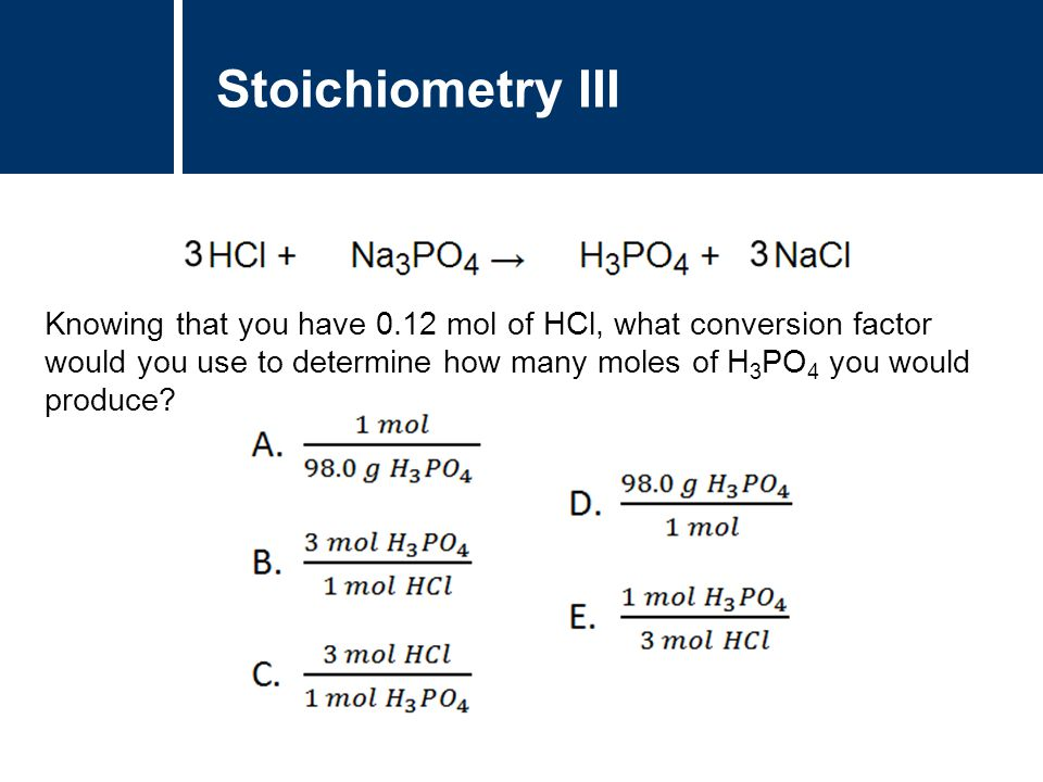 Stoichiometry III Knowing that you have 0.12 mol of HCl, what conversion factor would you use to determine how many moles of H 3 PO 4 you would produce?