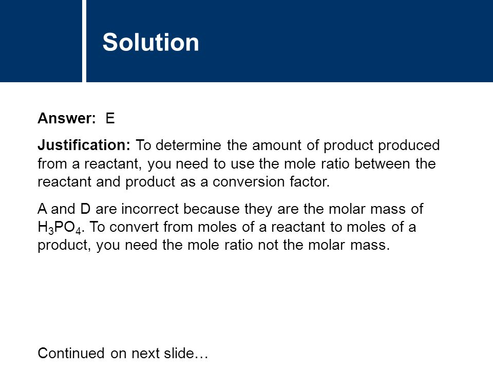 Solution Answer: E Justification: To determine the amount of product produced from a reactant, you need to use the mole ratio between the reactant and product as a conversion factor.