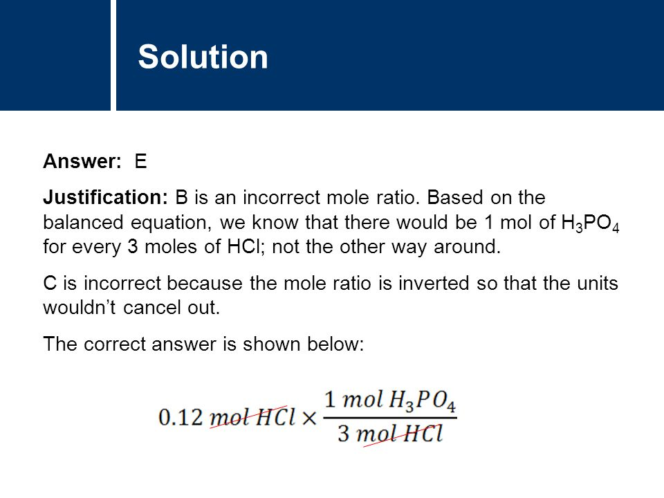 Solution Answer: E Justification: B is an incorrect mole ratio.