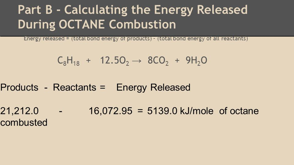Part B - Calculating the Energy Released During OCTANE Combustion Energy released = (total bond energy of products) - (total bond energy of all reactants) C 8 H 18 + 12.5O 2 → 8CO 2 + 9H 2 O Products - Reactants = Energy Released 21,212.0 - 16,072.95 = 5139.0 kJ/mole of octane combusted