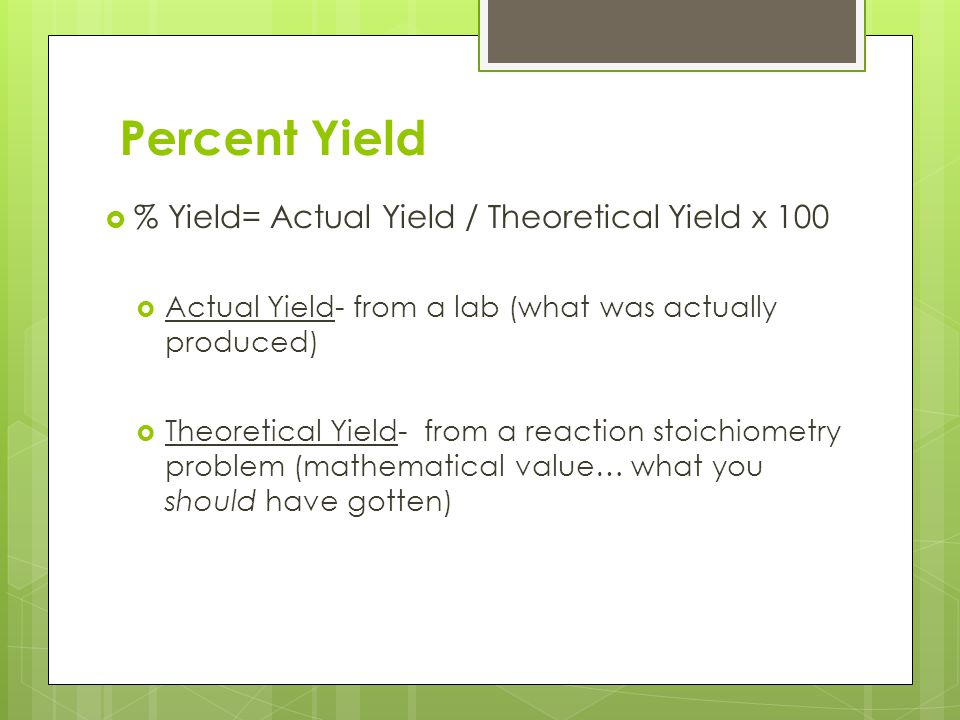 Percent Yield  % Yield= Actual Yield / Theoretical Yield x 100  Actual Yield- from a lab (what was actually produced)  Theoretical Yield- from a re