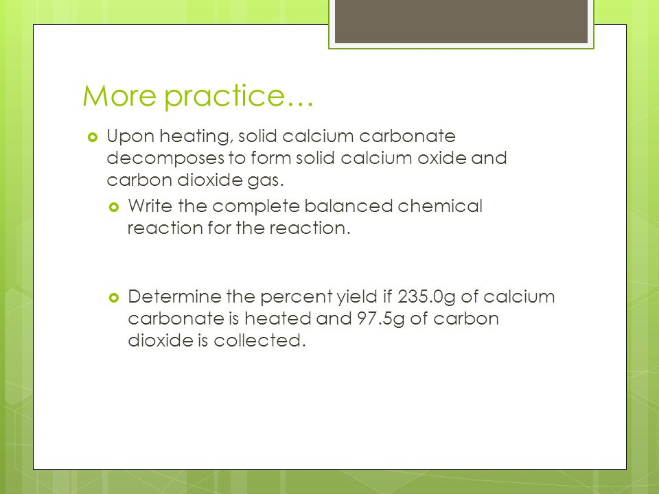 More practice…  Upon heating, solid calcium carbonate decomposes to form solid calcium oxide and carbon dioxide gas.  Write the complete balanced ch