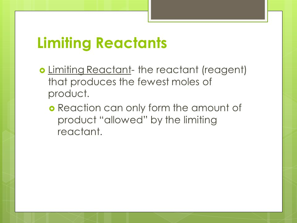 Limiting Reactants  Limiting Reactant- the reactant (reagent) that produces the fewest moles of product.  Reaction can only form the amount of produ