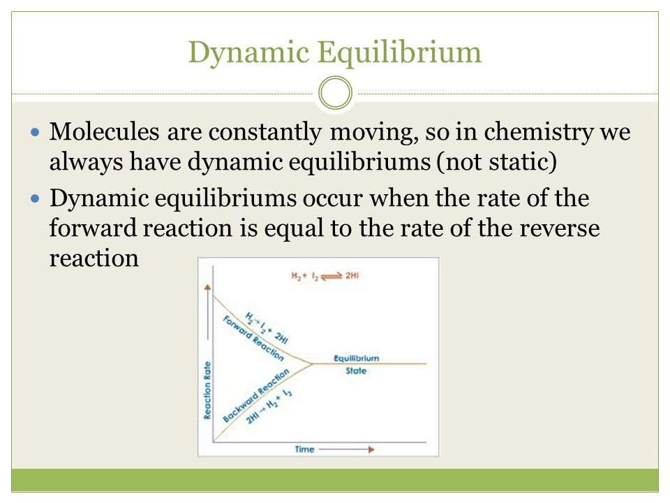 Dynamic Equilibrium Molecules are constantly moving, so in chemistry we always have dynamic equilibriums (not static) Dynamic equilibriums occur when