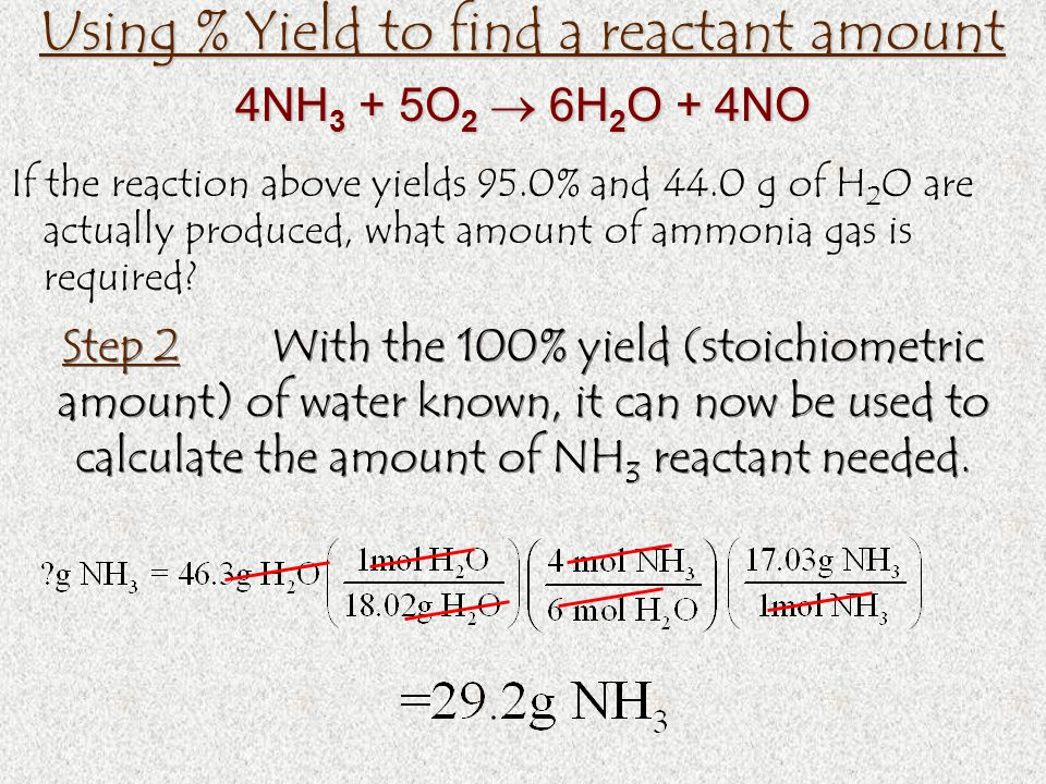 Using % Yield to find a reactant amount If the reaction above yields 95.0% and 44.0 g of H 2 O are actually produced, what amount of ammonia gas is required.