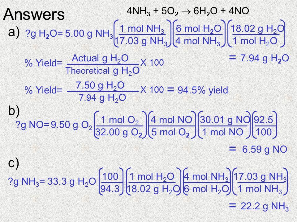 4NH 3 + 5O 2  6H 2 O + 4NO a) b) c) Answers g H 2 O=5.00 g NH 3 7.94 g H 2 O = 4 mol NH 3 6 mol H 2 O 17.03 g NH 3 1 mol NH 3 1 mol H 2 O 18.02 g H 2 O % Yield= Theoretical g H 2 O Actual g H 2 O X 100 % Yield= 7.94 g H 2 O 7.50 g H 2 O X 100 94.5% yield = g NO=9.50 g O 2 5 mol O 2 4 mol NO 32.00 g O 2 1 mol O 2 1 mol NO 30.01 g NO 100 92.56.59 g NO = g NH 3 =33.3 g H 2 O 6 mol H 2 O 4 mol NH 3 18.02 g H 2 O 1 mol H 2 O 1 mol NH 3 17.03 g NH 3 94.3 10022.2 g NH 3 =