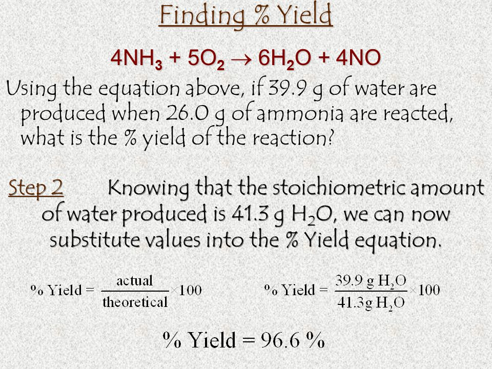 Finding % Yield Using the equation above, if 39.9 g of water are produced when 26.0 g of ammonia are reacted, what is the % yield of the reaction.